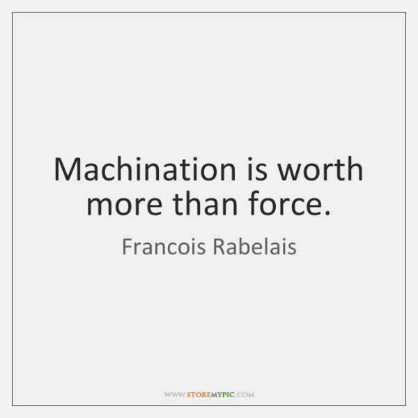 Machination is worth more than force.