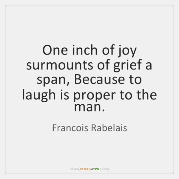 One inch of joy surmounts of grief a span, Because to laugh ...