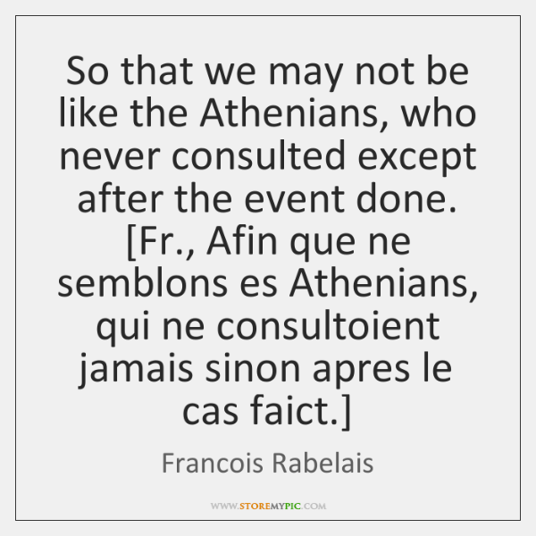So that we may not be like the Athenians, who never consulted ...