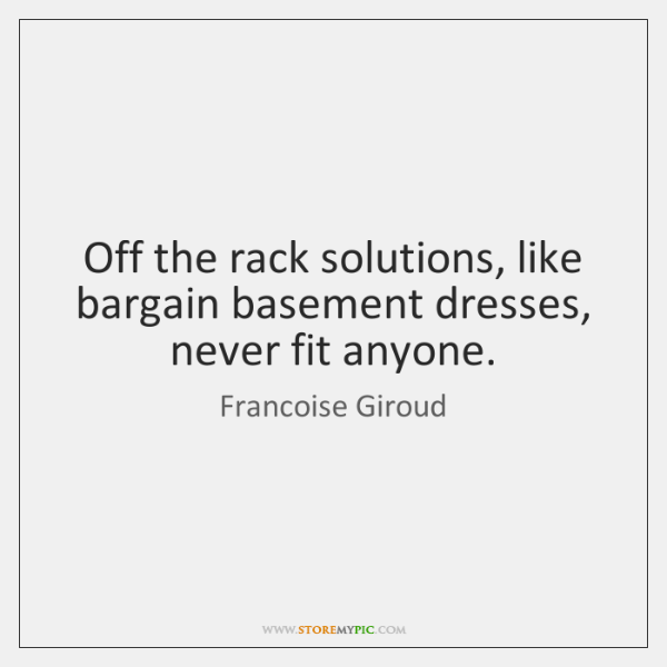Off the rack solutions, like bargain basement dresses, never fit anyone.