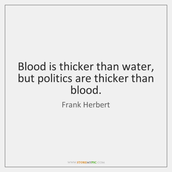 Blood is thicker than water, but politics are thicker than blood.