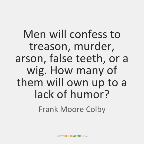 Men will confess to treason, murder, arson, false teeth, or a wig. ...