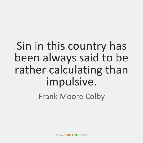 Sin in this country has been always said to be rather calculating ...