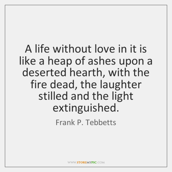 A life without love in it is like a heap of ashes ...