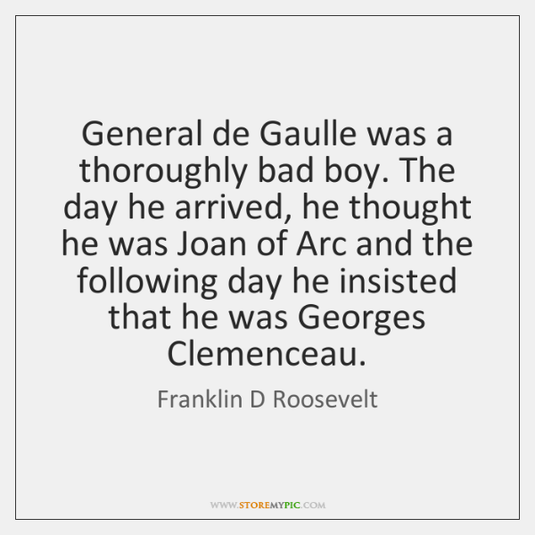 General de Gaulle was a thoroughly bad boy. The day he arrived, ...