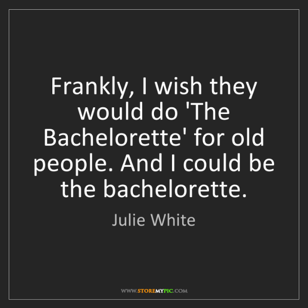 Julie White: Frankly, I wish they would do 'The Bachelorette' for...
