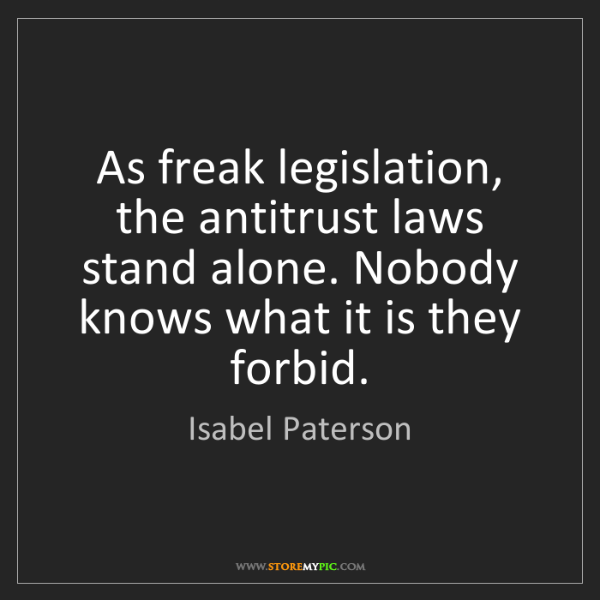 Isabel Paterson: As freak legislation, the antitrust laws stand alone....