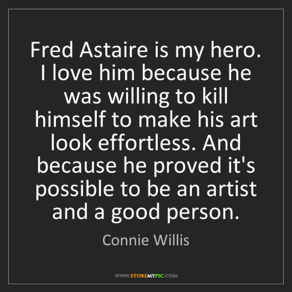Connie Willis: Fred Astaire is my hero. I love him because he was willing...