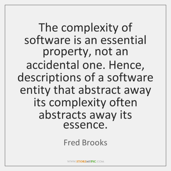 The complexity of software is an essential property, not an accidental one. ...