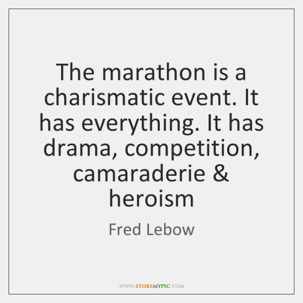 The marathon is a charismatic event. It has everything. It has drama, ...