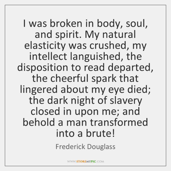 I was broken in body, soul, and spirit. My natural elasticity was ...