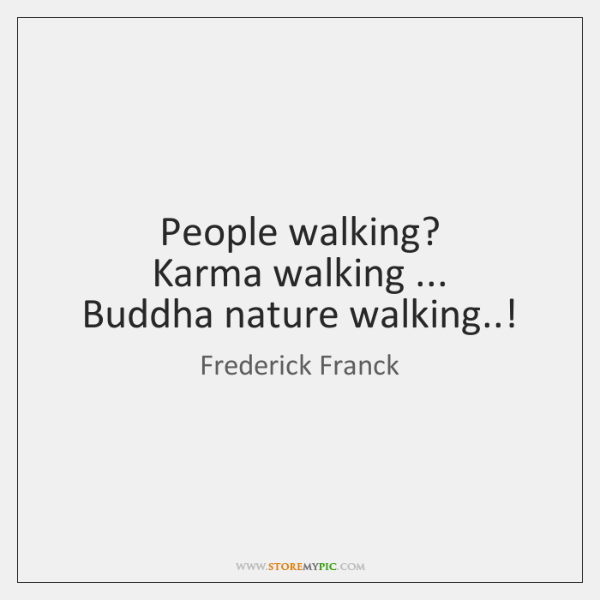 People walking?   Karma walking ...   Buddha nature walking..!