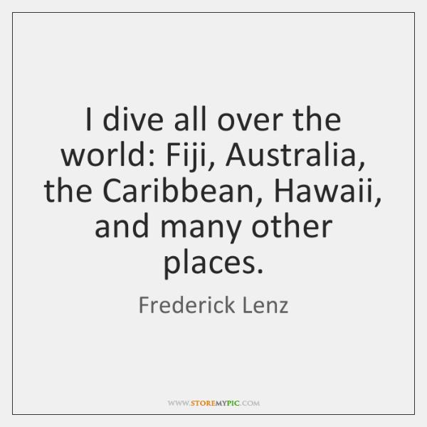 I dive all over the world: Fiji, Australia, the Caribbean, Hawaii, and ...