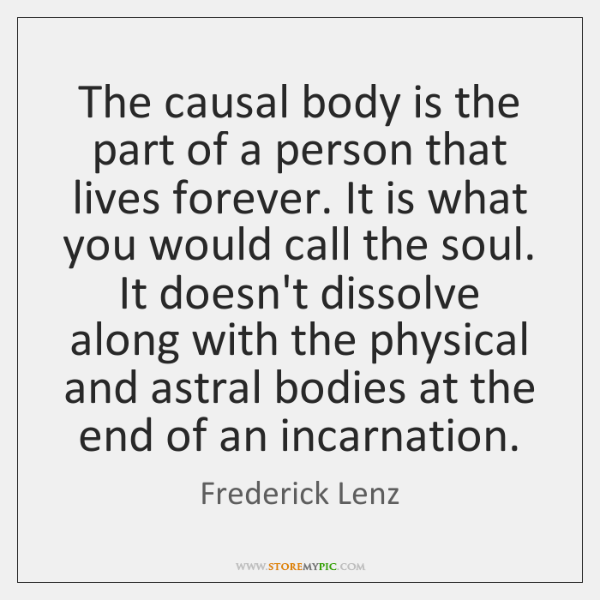 The causal body is the part of a person that lives forever. ...