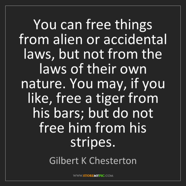 Gilbert K Chesterton: You can free things from alien or accidental laws, but...