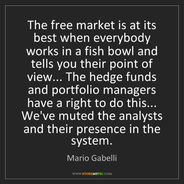 Mario Gabelli: The free market is at its best when everybody works in...
