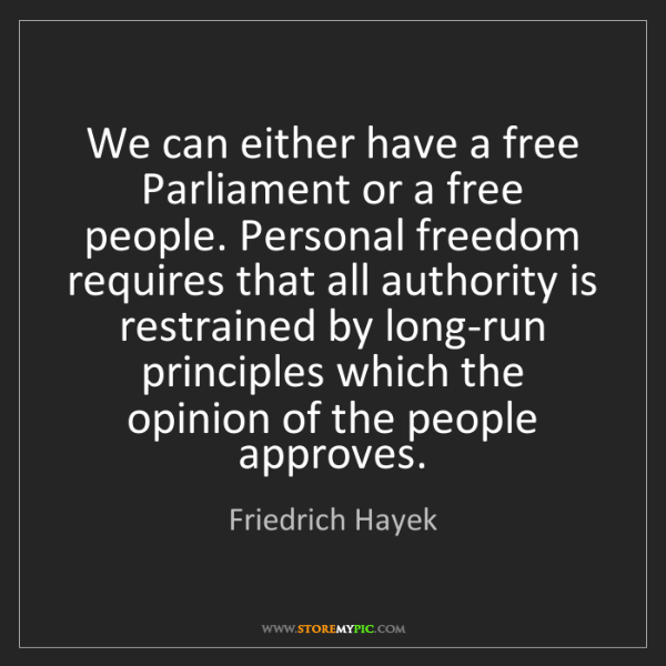 Friedrich Hayek: We can either have a free Parliament or a free people....