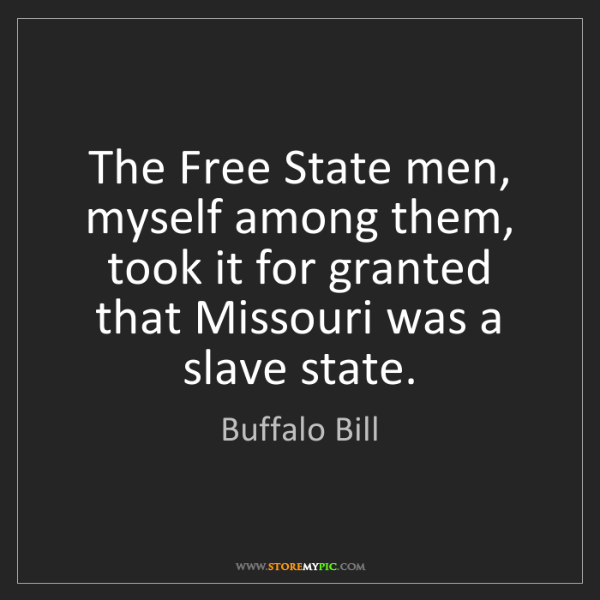 Buffalo Bill: The Free State men, myself among them, took it for granted...