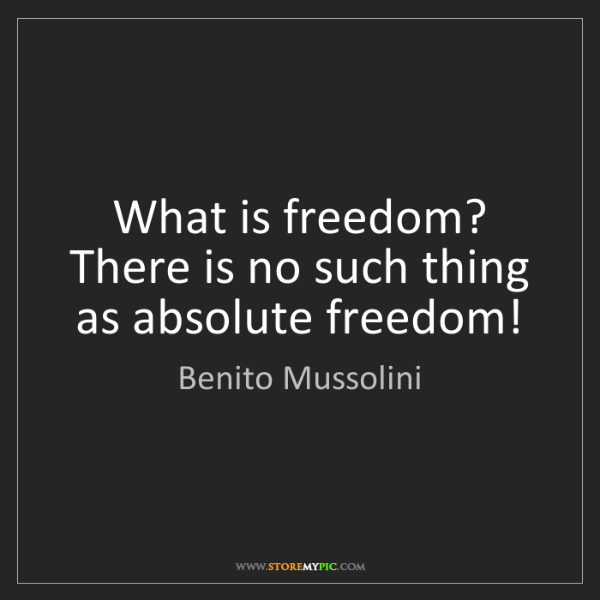 Benito Mussolini: What is freedom? There is no such thing as absolute freedom!