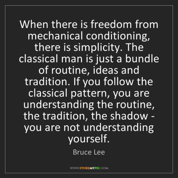 Bruce Lee: When there is freedom from mechanical conditioning, there...