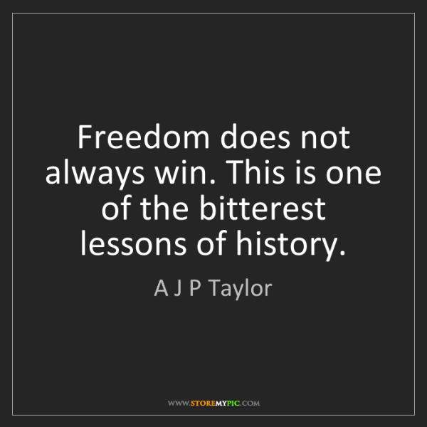 A J P Taylor: Freedom does not always win. This is one of the bitterest...