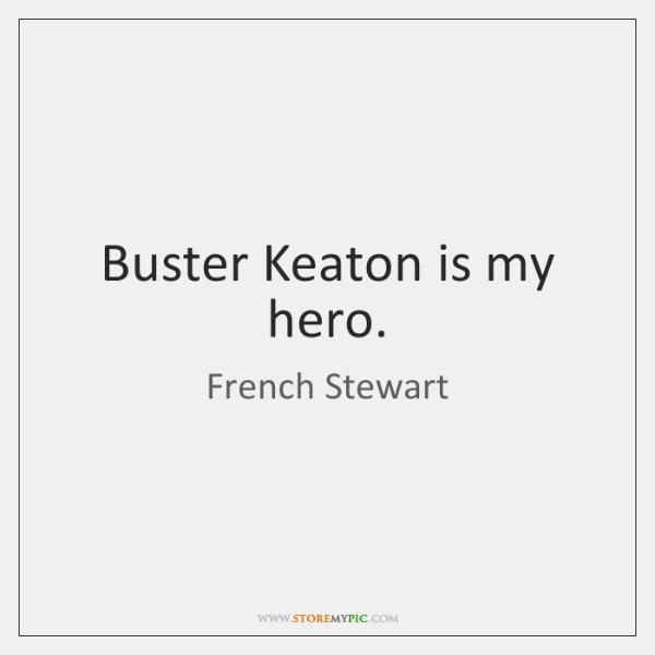 Buster Keaton is my hero.