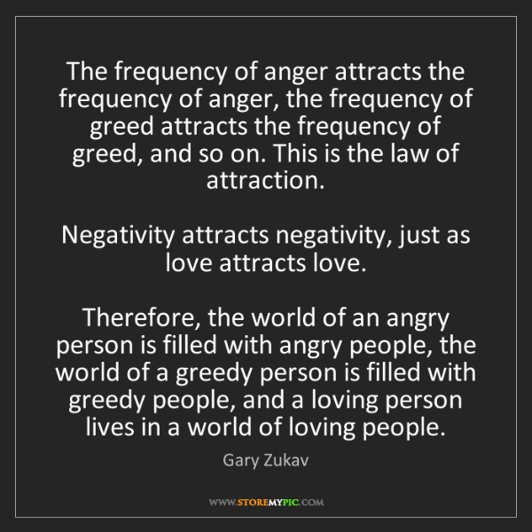 Gary Zukav: The frequency of anger attracts the frequency of anger,...