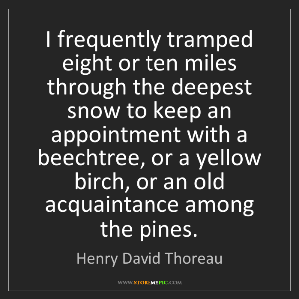 Henry David Thoreau: I frequently tramped eight or ten miles through the deepest...