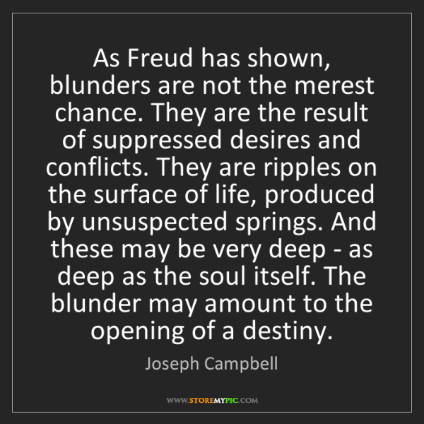 Joseph Campbell: As Freud has shown, blunders are not the merest chance....