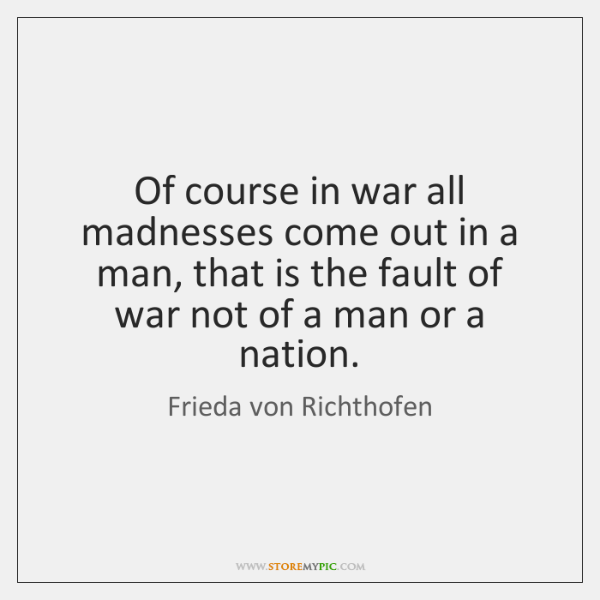 Of course in war all madnesses come out in a man, that ...