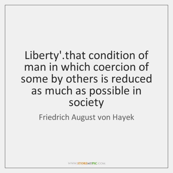 Liberty'.that condition of man in which coercion of some by others ...