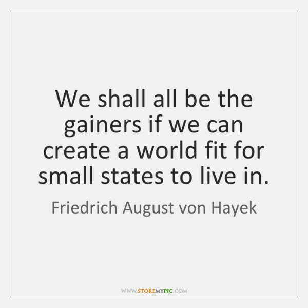 We shall all be the gainers if we can create a world ...