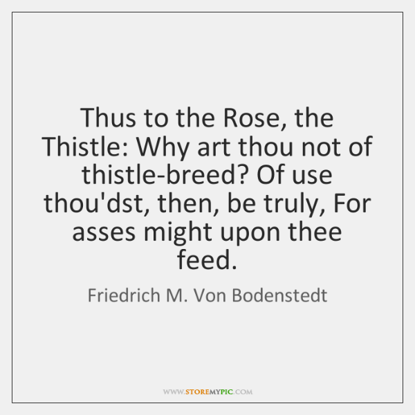 Thus to the Rose, the Thistle: Why art thou not of thistle-breed? ...