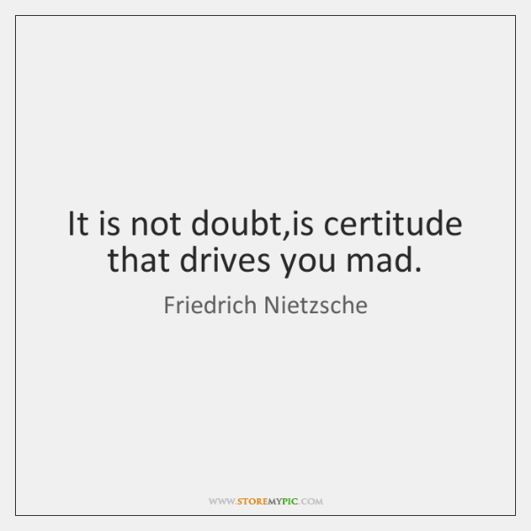 It is not doubt,is certitude that drives you mad.