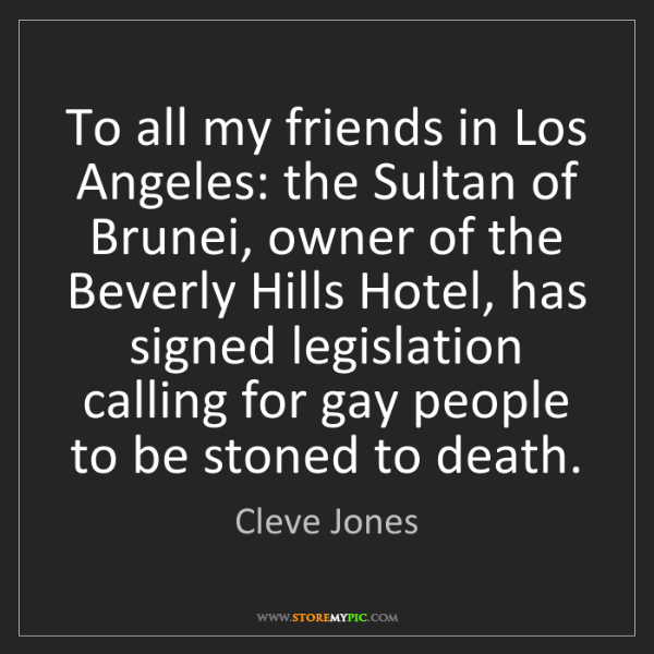 Cleve Jones: To all my friends in Los Angeles: the Sultan of Brunei,...