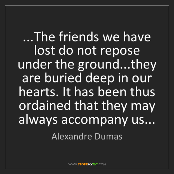 Alexandre Dumas: ...The friends we have lost do not repose under the ground...they...
