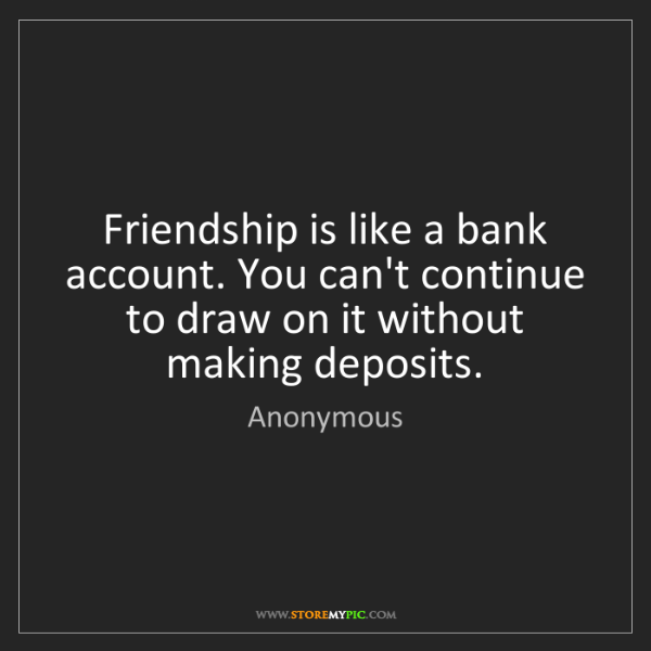 Anonymous: Friendship is like a bank account. You can't continue...