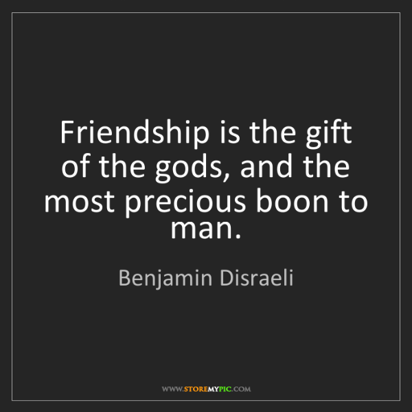 Benjamin Disraeli: Friendship is the gift of the gods, and the most precious...