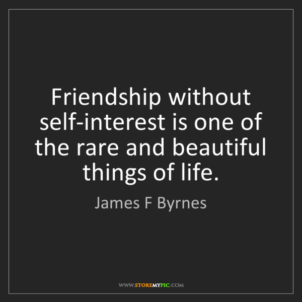 James F Byrnes: Friendship without self-interest is one of the rare and...