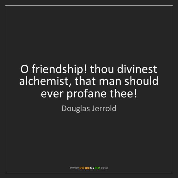 Douglas Jerrold: O friendship! thou divinest alchemist, that man should...