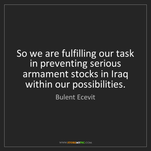 Bulent Ecevit: So we are fulfilling our task in preventing serious armament...