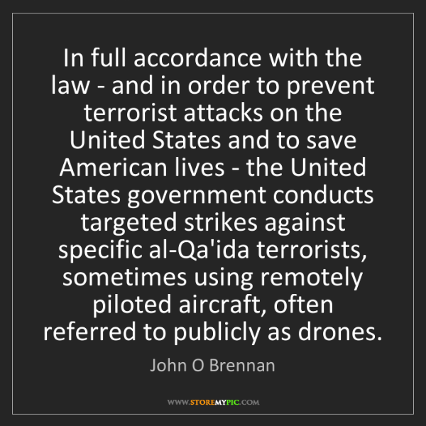 John O Brennan: In full accordance with the law - and in order to prevent...
