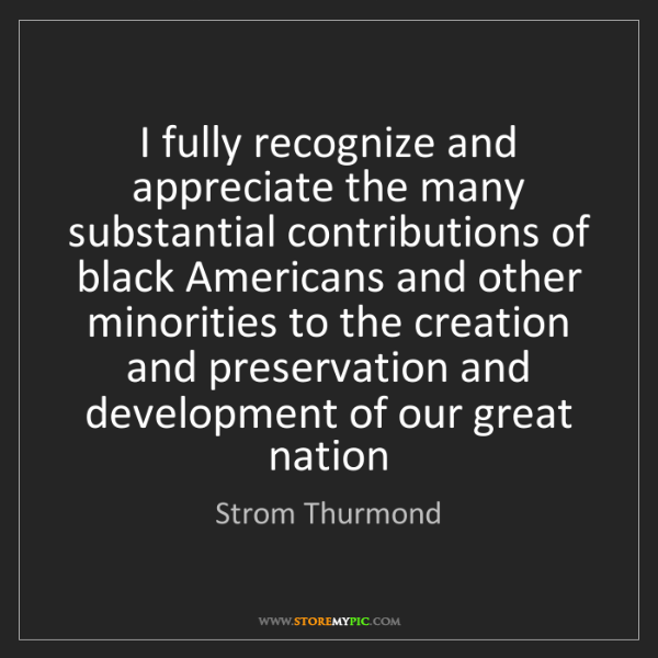 Strom Thurmond: I fully recognize and appreciate the many substantial...