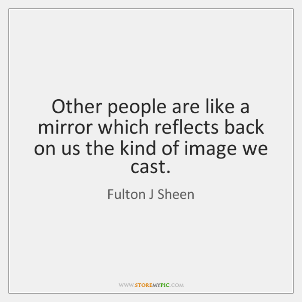 Other people are like a mirror which reflects back on us the ...
