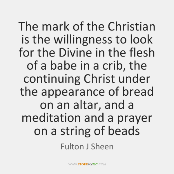 The mark of the Christian is the willingness to look for the ...