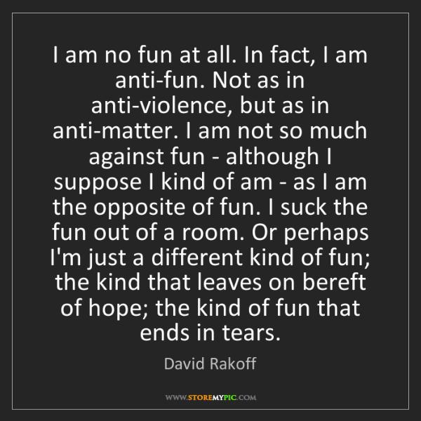 David Rakoff: I am no fun at all. In fact, I am anti-fun. Not as in...