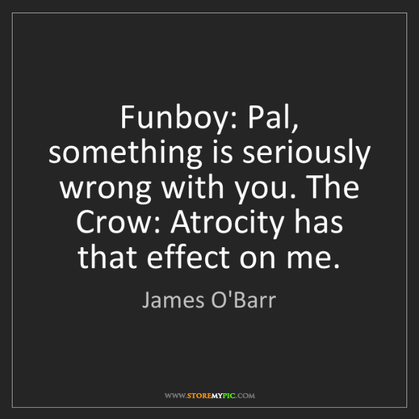 James O'Barr: Funboy: Pal, something is seriously wrong with you. The...