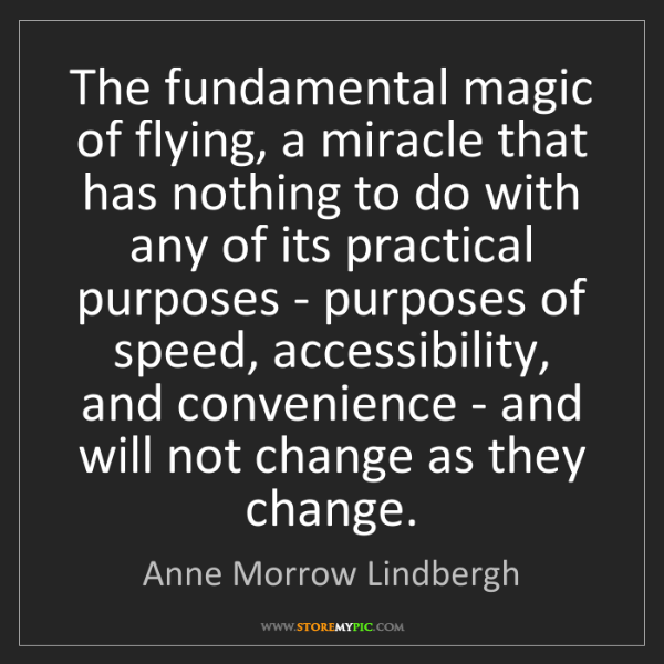 Anne Morrow Lindbergh: The fundamental magic of flying, a miracle that has nothing...