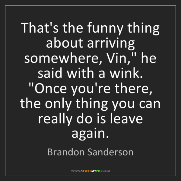 """Brandon Sanderson: That's the funny thing about arriving somewhere, Vin,""""..."""