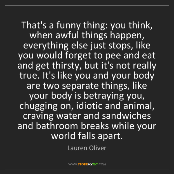 Lauren Oliver: That's a funny thing: you think, when awful things happen,...